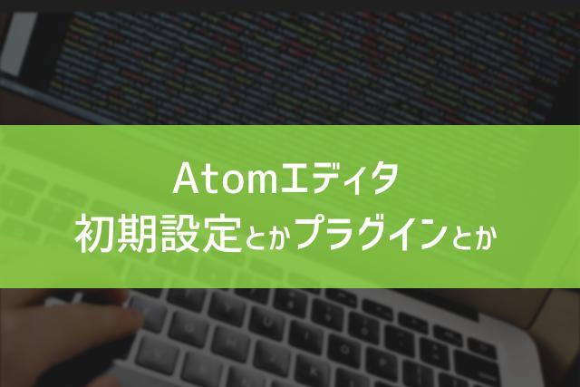 Atomエディタ初期設定とかプラグインとか