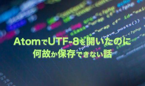 テキストエディタAtomでUTF-8で開いたのに何故か保存できない話