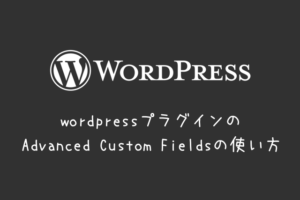wordpressプラグインのAdvanced Custom Fieldsの使い方